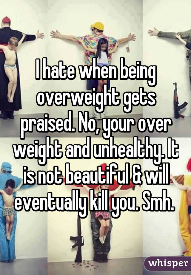I hate when being overweight gets praised. No, your over weight and unhealthy. It is not beautiful & will eventually kill you. Smh.