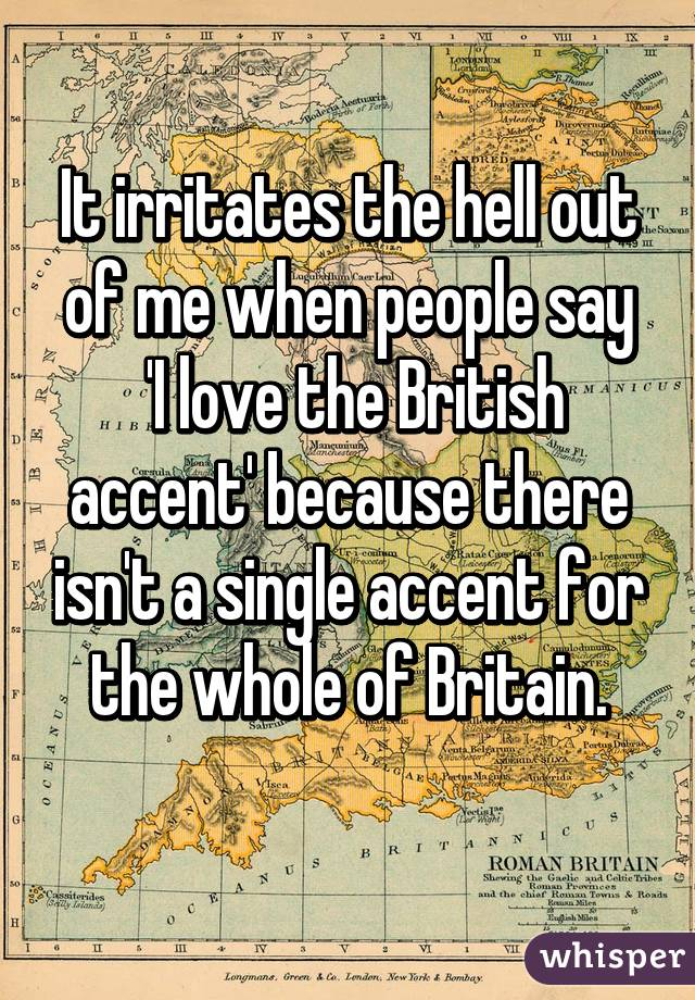 It irritates the hell out of me when people say  'I love the British accent' because there isn't a single accent for the whole of Britain.