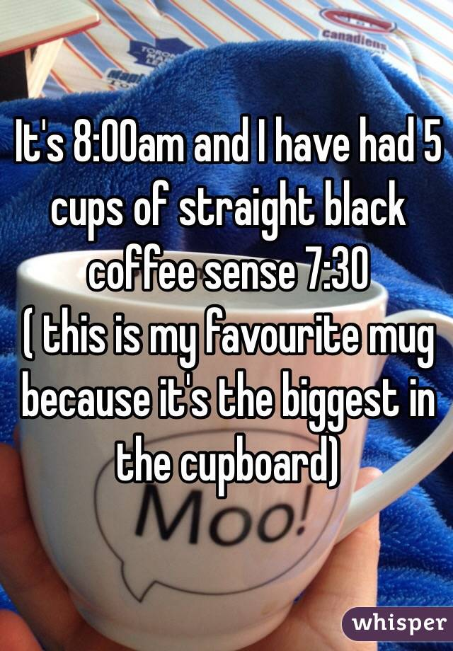 It's 8:00am and I have had 5 cups of straight black coffee sense 7:30  ( this is my favourite mug because it's the biggest in the cupboard)