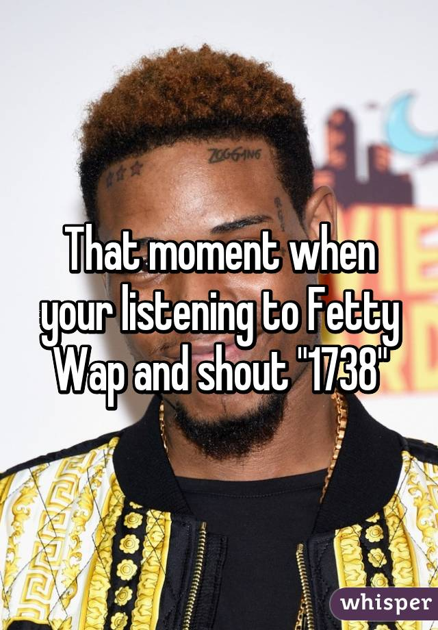 """That moment when your listening to Fetty Wap and shout """"1738"""""""