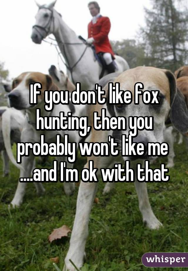 If you don't like fox hunting, then you probably won't like me  ....and I'm ok with that