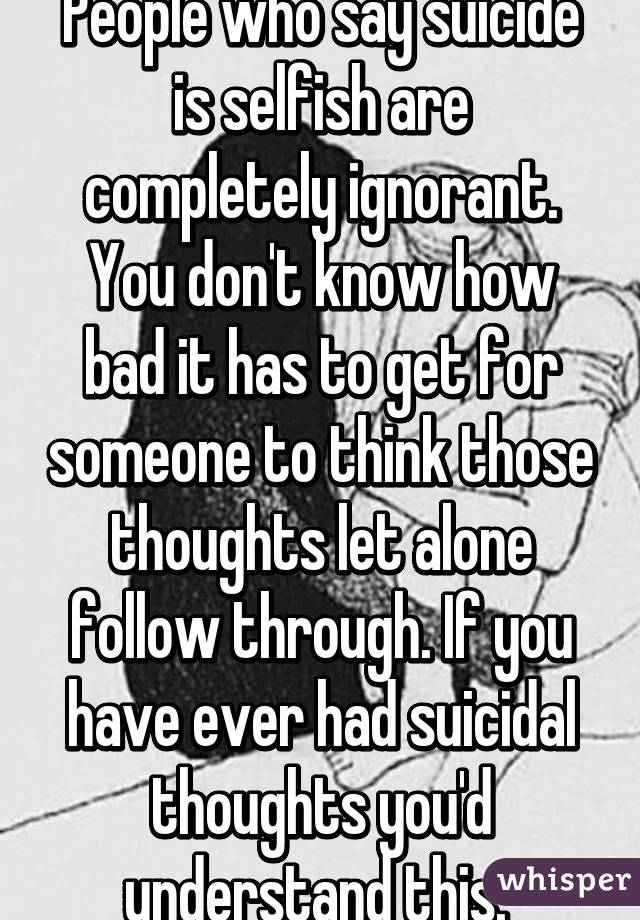 People who say suicide is selfish are completely ignorant. You don't know how bad it has to get for someone to think those thoughts let alone follow through. If you have ever had suicidal thoughts you'd understand this.