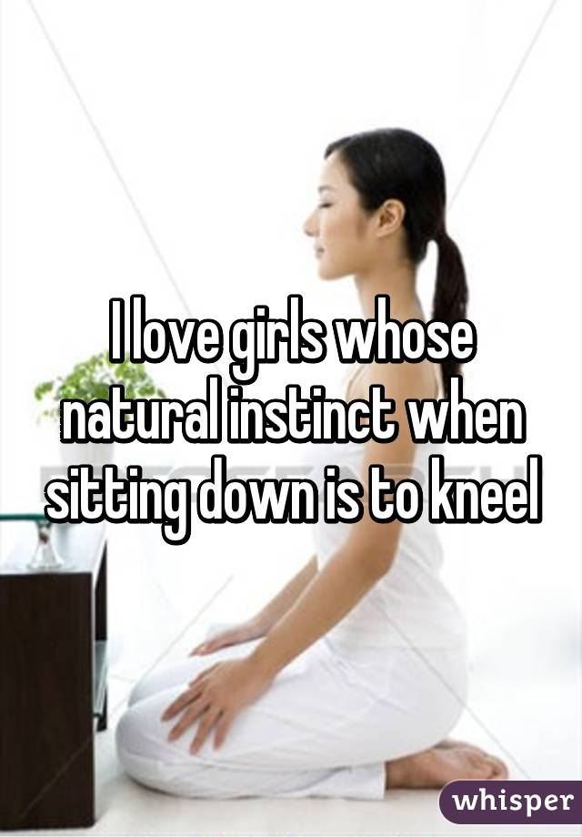 I love girls whose natural instinct when sitting down is to kneel