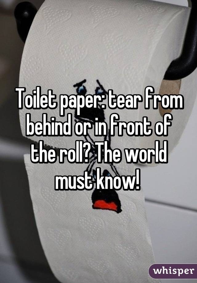 Toilet paper: tear from behind or in front of the roll? The world must know!