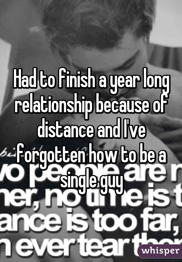 Had to finish a year long relationship because of distance and I've forgotten how to be a single guy