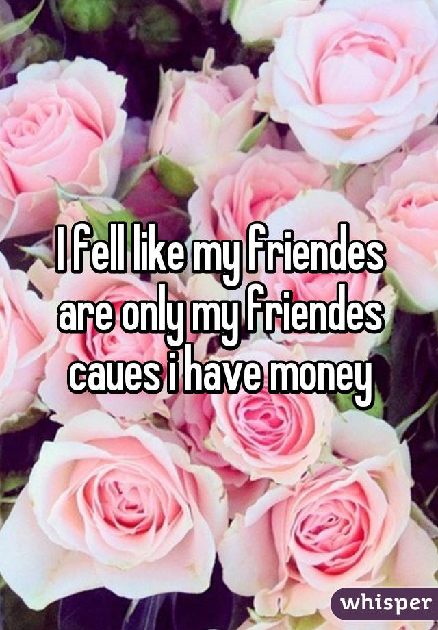 I fell like my friendes are only my friendes caues i have money