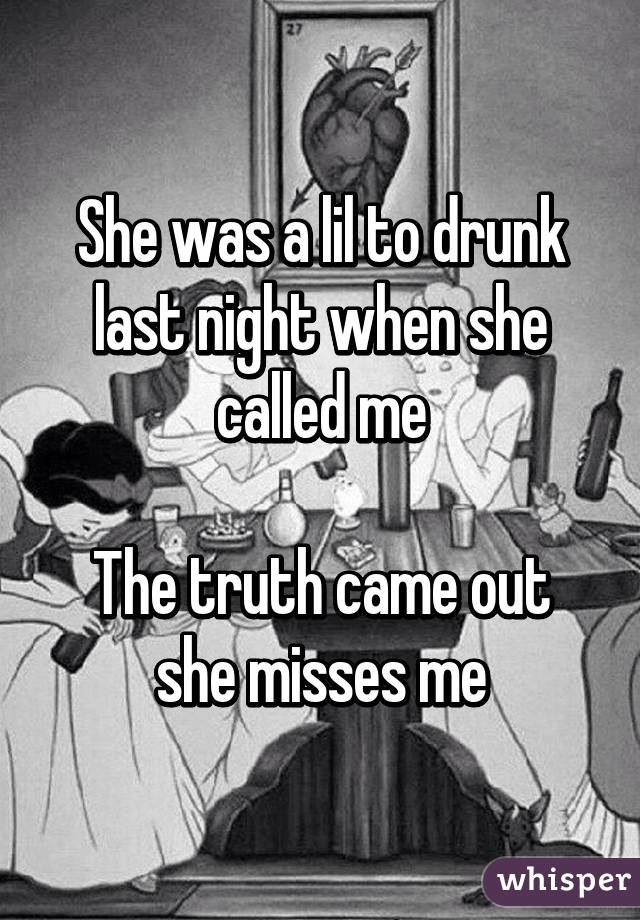 She was a lil to drunk last night when she called me  The truth came out she misses me