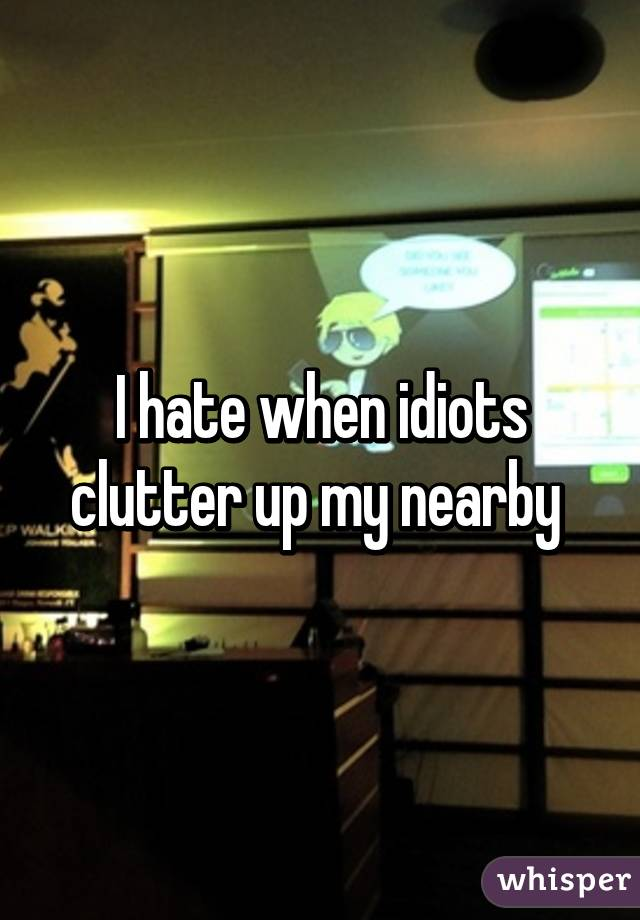 I hate when idiots clutter up my nearby
