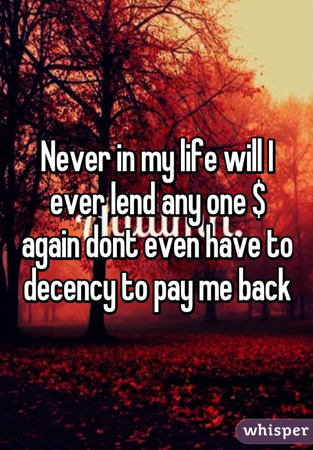 Never in my life will I ever lend any one $ again dont even have to decency to pay me back