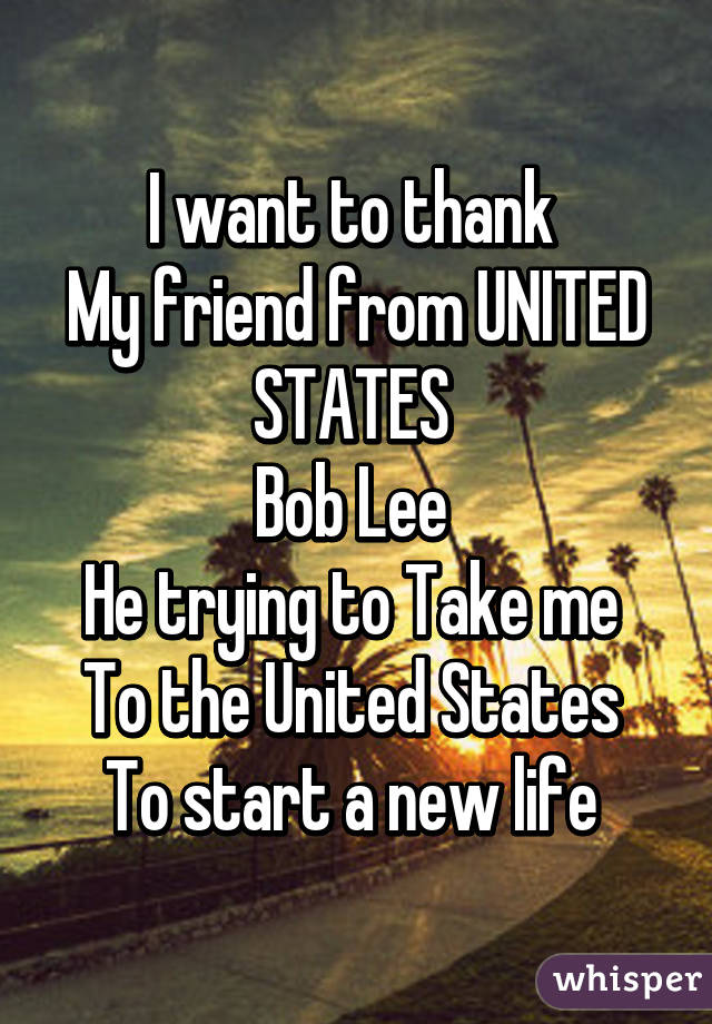 I want to thank  My friend from UNITED STATES  Bob Lee  He trying to Take me  To the United States  To start a new life
