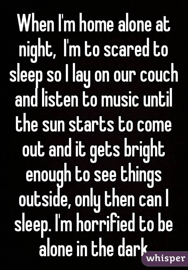 When I'm home alone at night,  I'm to scared to sleep so I lay on our couch and listen to music until the sun starts to come out and it gets bright enough to see things outside, only then can I sleep. I'm horrified to be alone in the dark