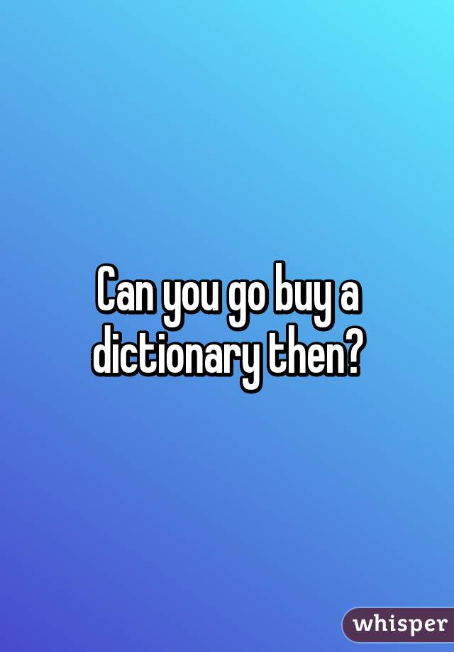 Can you go buy a dictionary then?