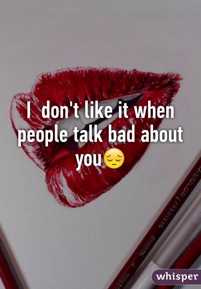 I  don't like it when people talk bad about you😔