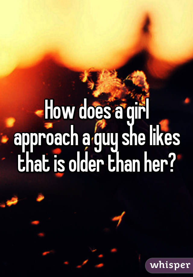 How does a girl approach a guy she likes that is older than her?