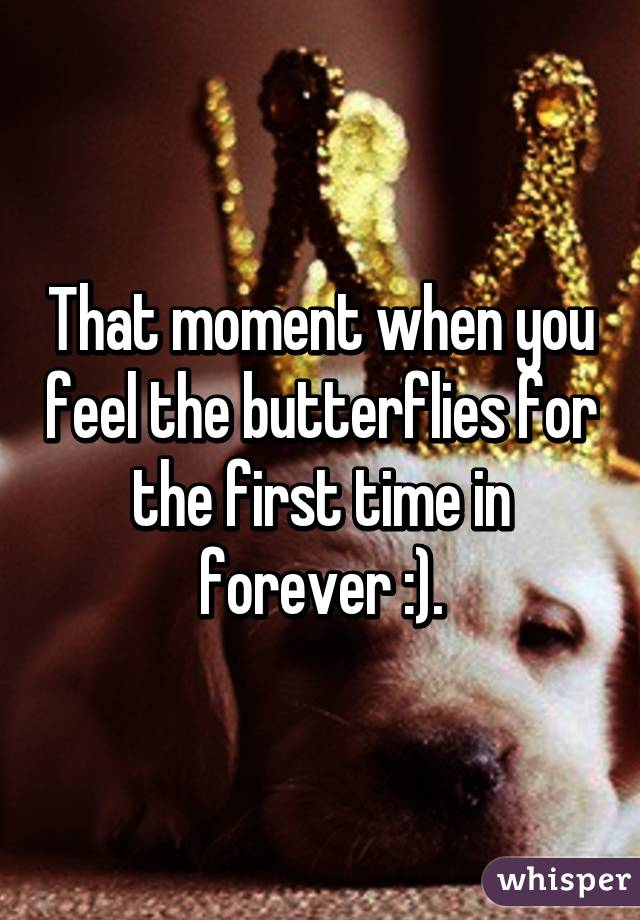 That moment when you feel the butterflies for the first time in forever :).