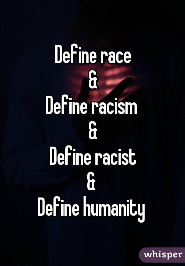 Define race & Define racism  & Define racist &  Define humanity