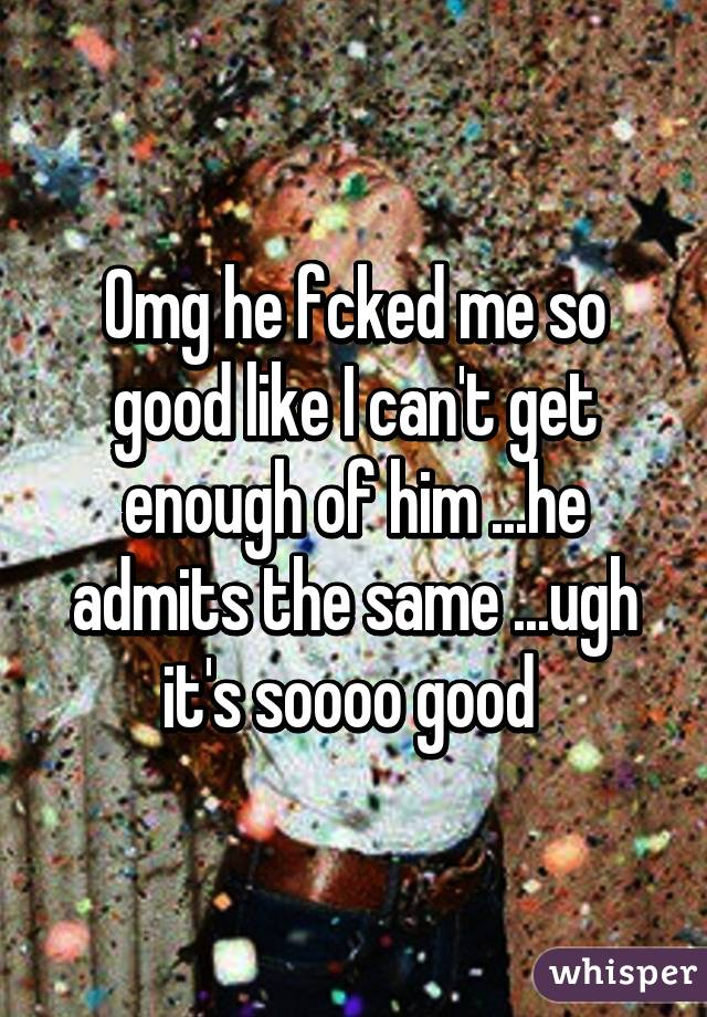 Omg he fcked me so good like I can't get enough of him ...he admits the same ...ugh it's soooo good