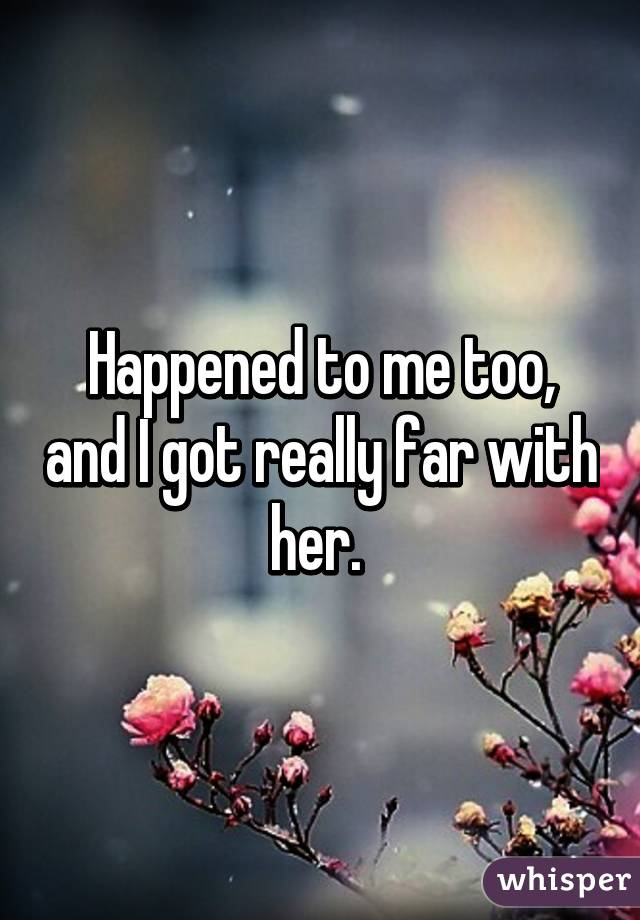 Happened to me too, and I got really far with her.
