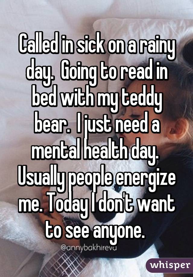 Called in sick on a rainy day.  Going to read in bed with my teddy bear.  I just need a mental health day.  Usually people energize me. Today I don't want to see anyone.