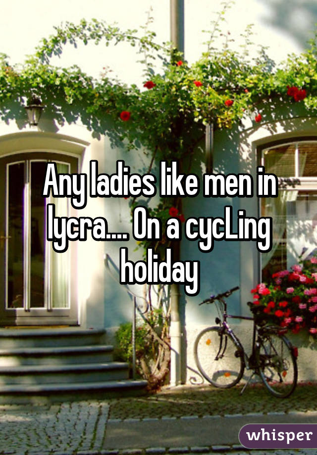 Any ladies like men in lycra.... On a cycLing holiday