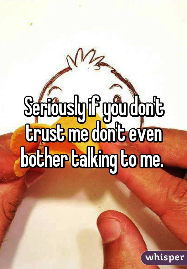Seriously if you don't trust me don't even bother talking to me.