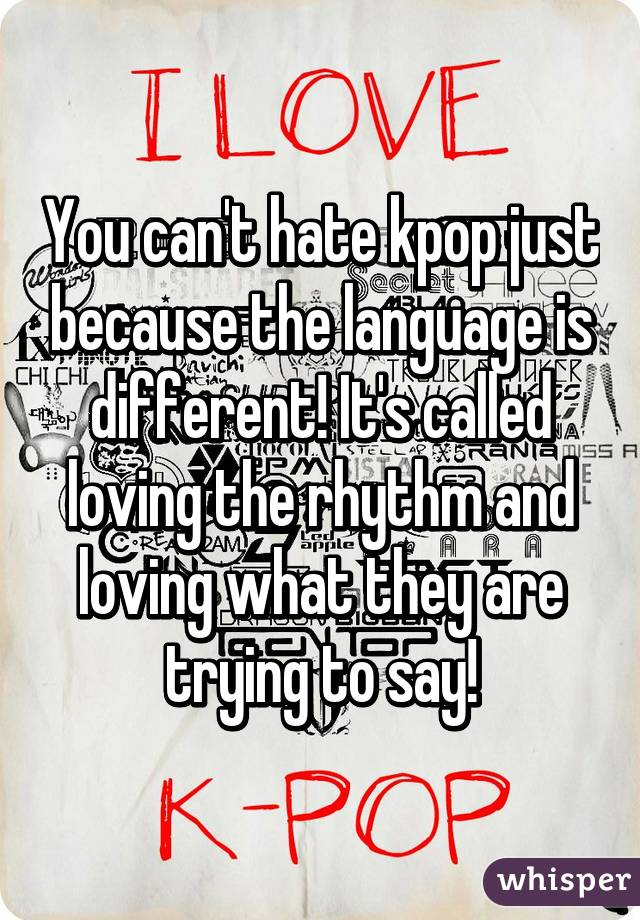 You can't hate kpop just because the language is different! It's called loving the rhythm and loving what they are trying to say!