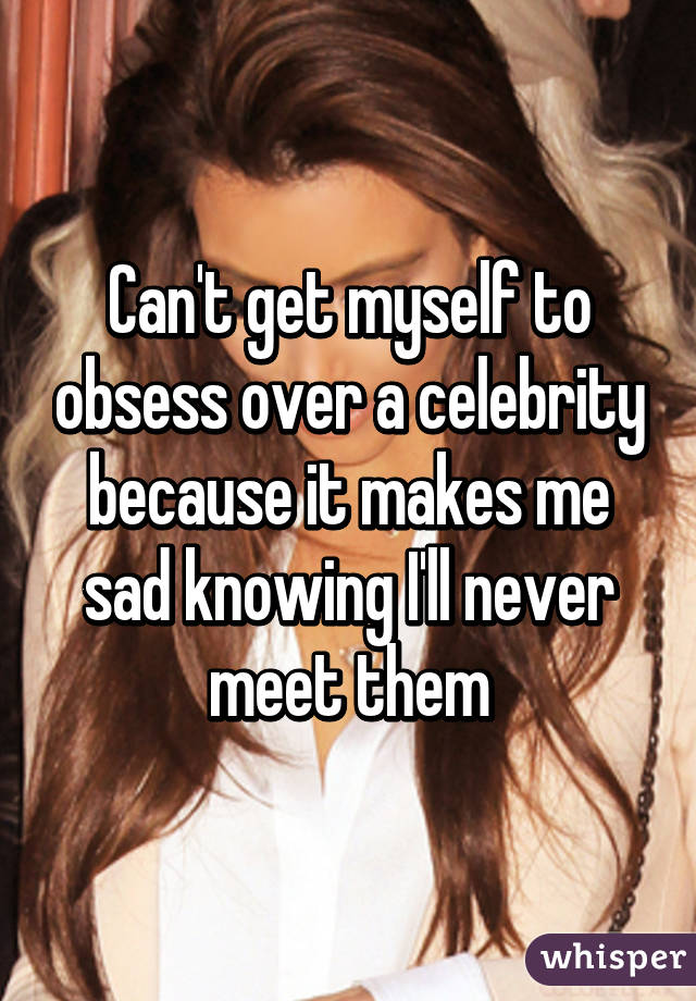 Can't get myself to obsess over a celebrity because it makes me sad knowing I'll never meet them