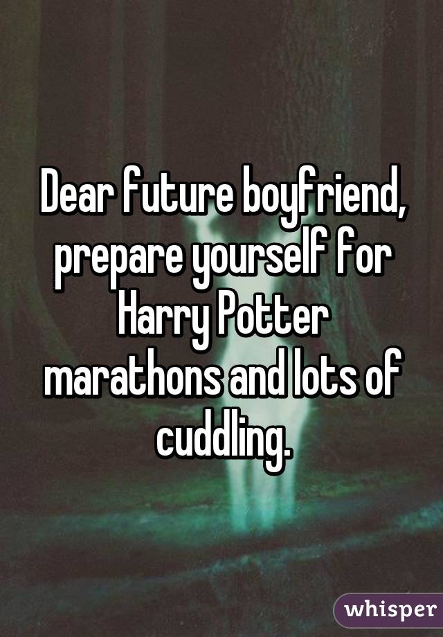 Dear future boyfriend, prepare yourself for Harry Potter marathons and lots of cuddling.