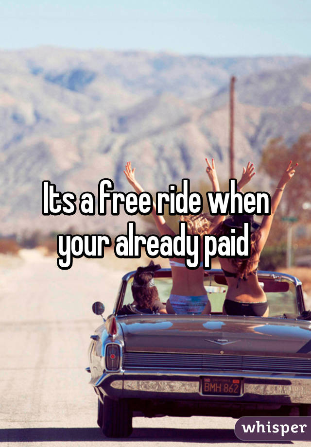Its a free ride when your already paid