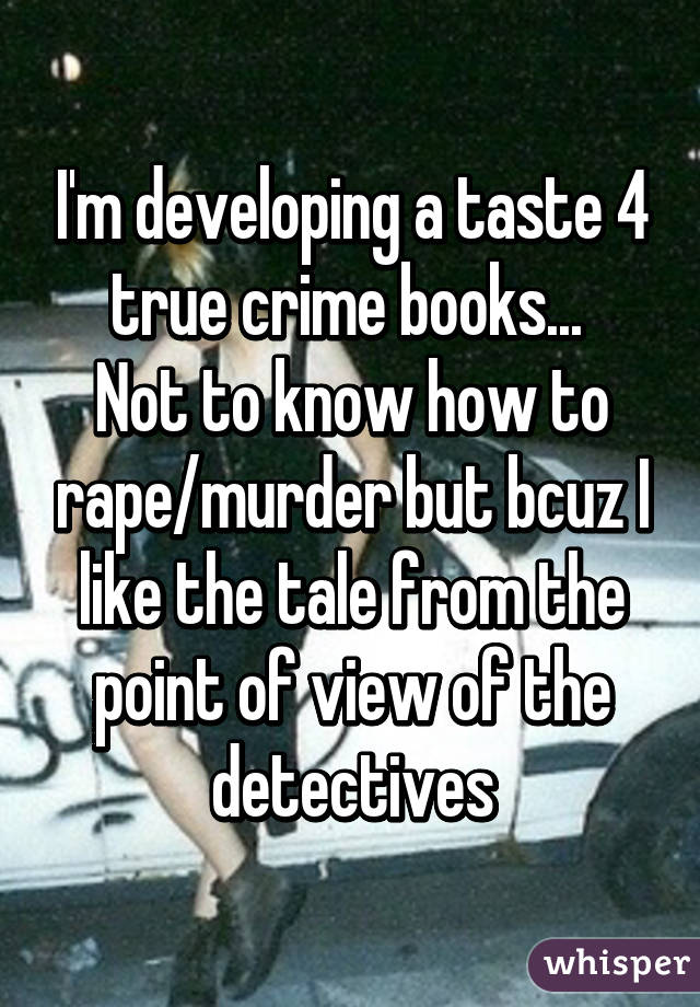 I'm developing a taste 4 true crime books...  Not to know how to rape/murder but bcuz I like the tale from the point of view of the detectives