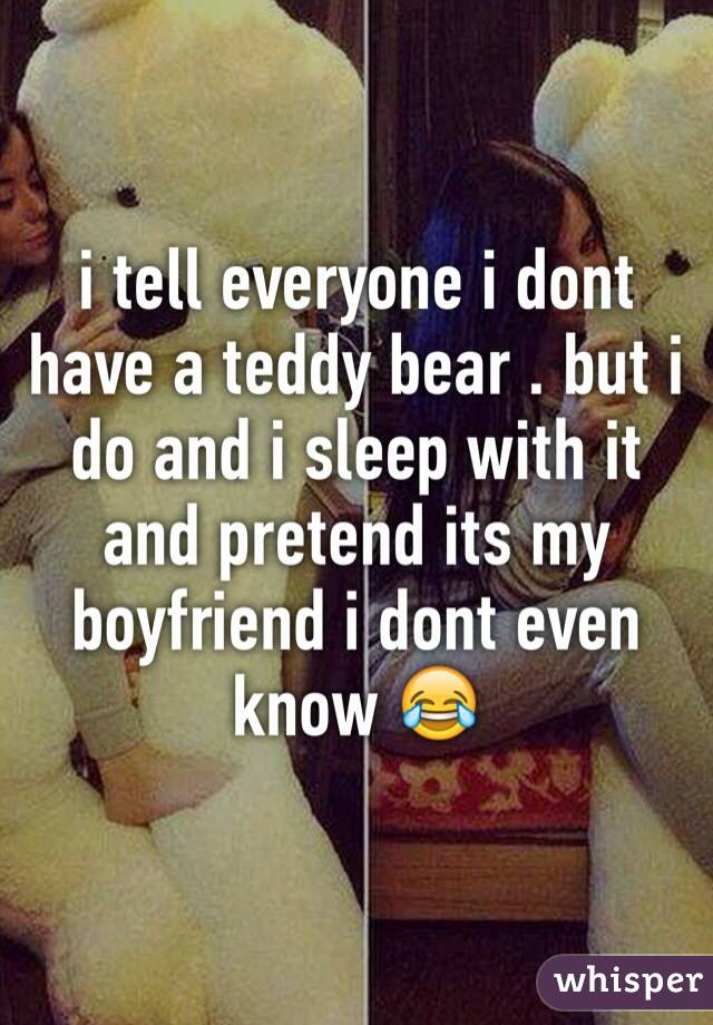 i tell everyone i dont have a teddy bear . but i do and i sleep with it and pretend its my boyfriend i dont even know 😂