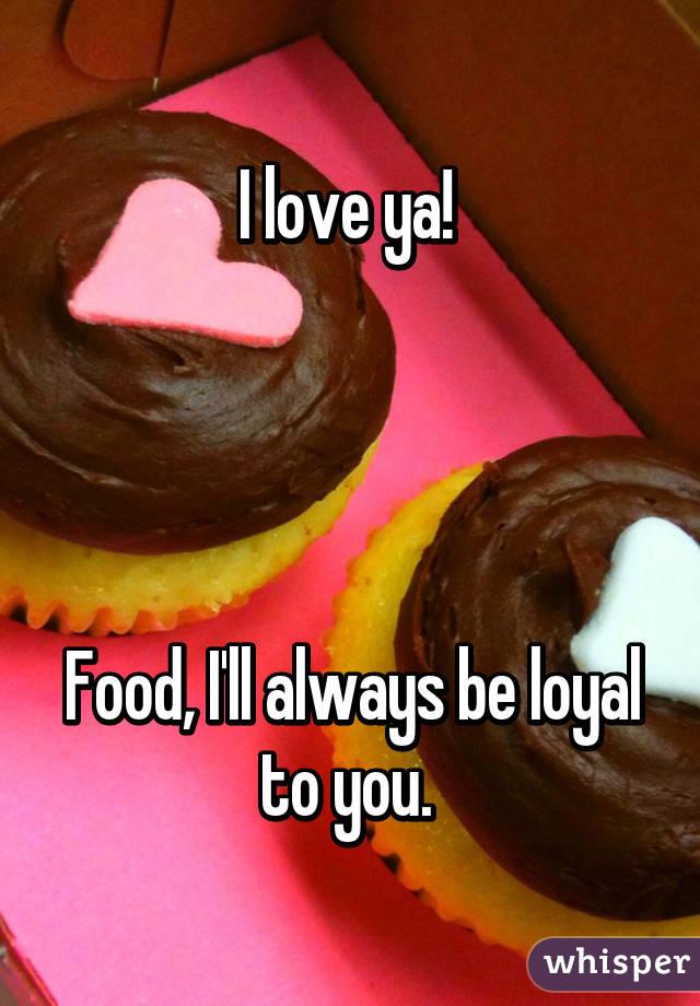 I love ya!      Food, I'll always be loyal to you.