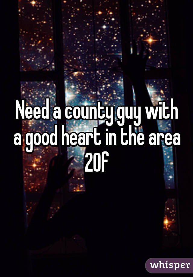 Need a county guy with a good heart in the area 20f