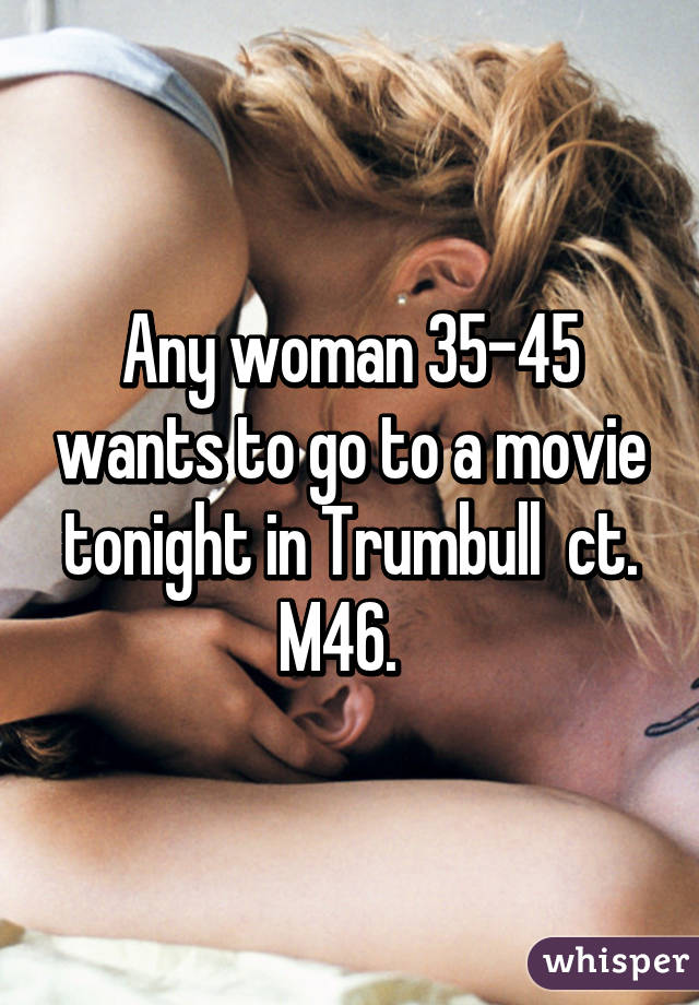 Any woman 35-45 wants to go to a movie tonight in Trumbull  ct. M46.