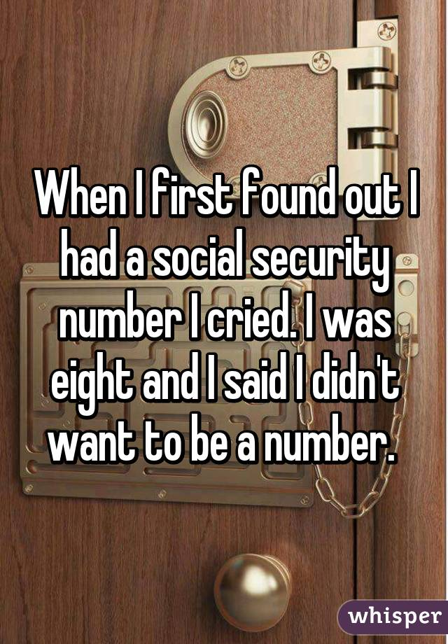 When I first found out I had a social security number I cried. I was eight and I said I didn't want to be a number.