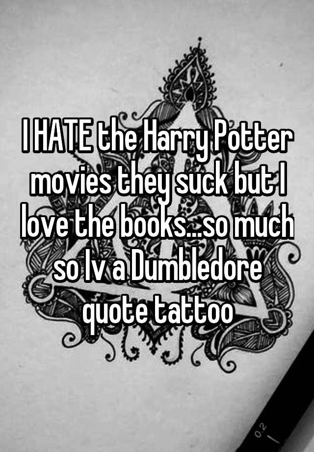 I Hate The Harry Potter Movies They Suck But I Love The Books