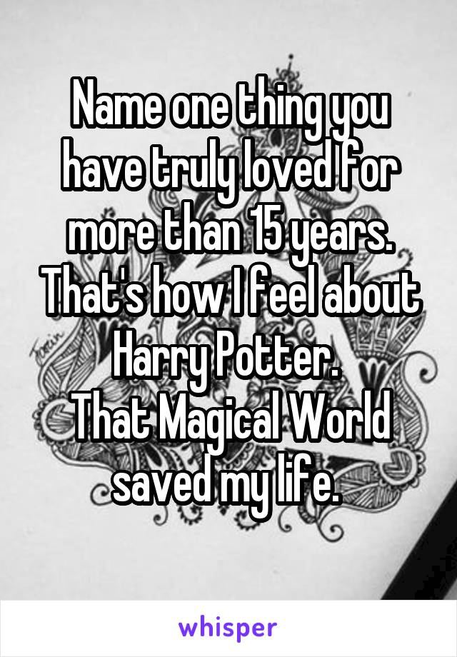 Name one thing you have truly loved for more than 15 years. That's how I feel about Harry Potter.  That Magical World saved my life.