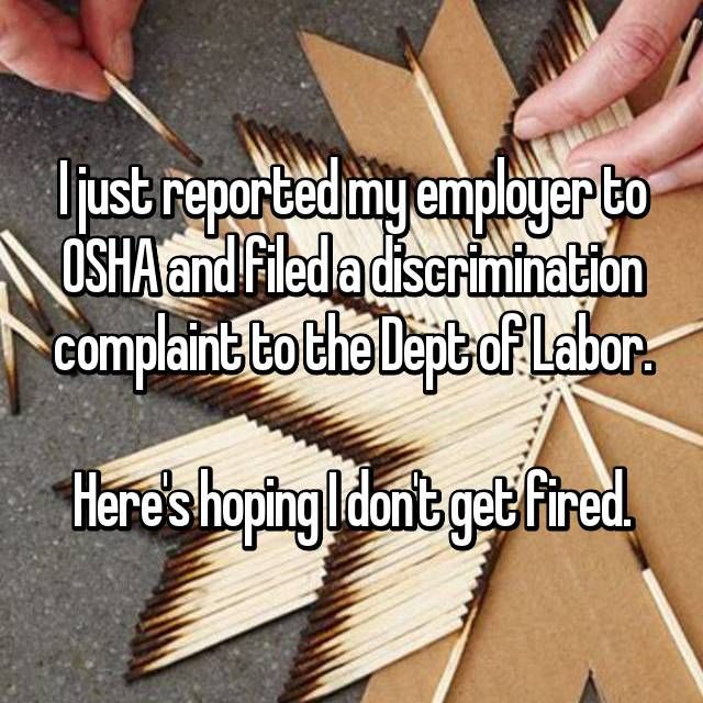 I just reported my employer to OSHA and filed a discrimination complaint to the Dept of Labor.  Here's hoping I don't get fired.