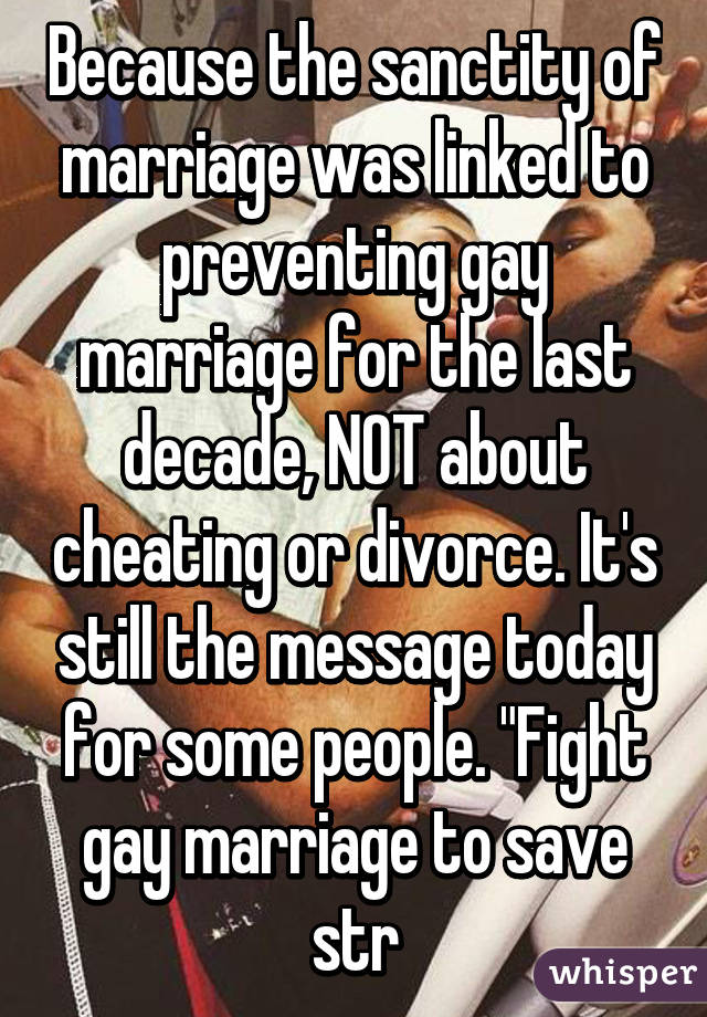 Because The Sanctity Of Marriage Was Linked To Preventing Gay Marriage For The Last Decade