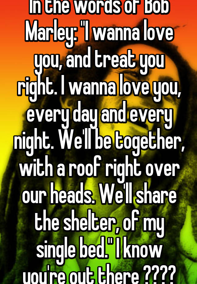 In The Words Of Bob Marley I Wanna Love You And Treat You Right I Wanna Love You Every Day And Every Night We Ll Be Together With A Roof Right Over Our
