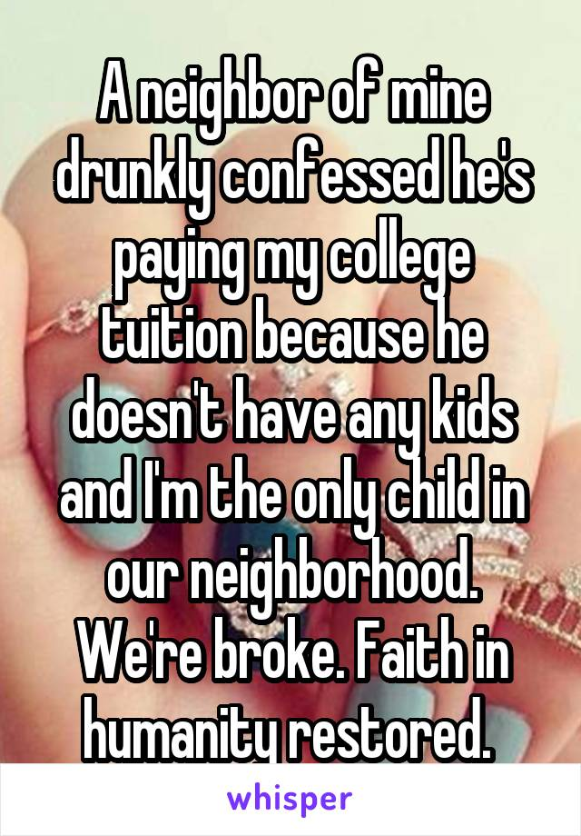 A neighbor of mine drunkly confessed he's paying my college tuition because he doesn't have any kids and I'm the only child in our neighborhood. We're broke. Faith in humanity restored.