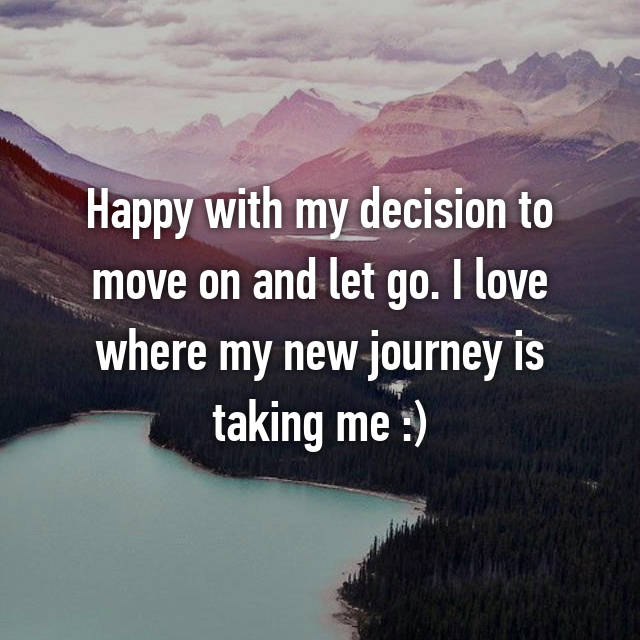 Happy with my decision to move on and let go. I love where my new journey is taking me :)