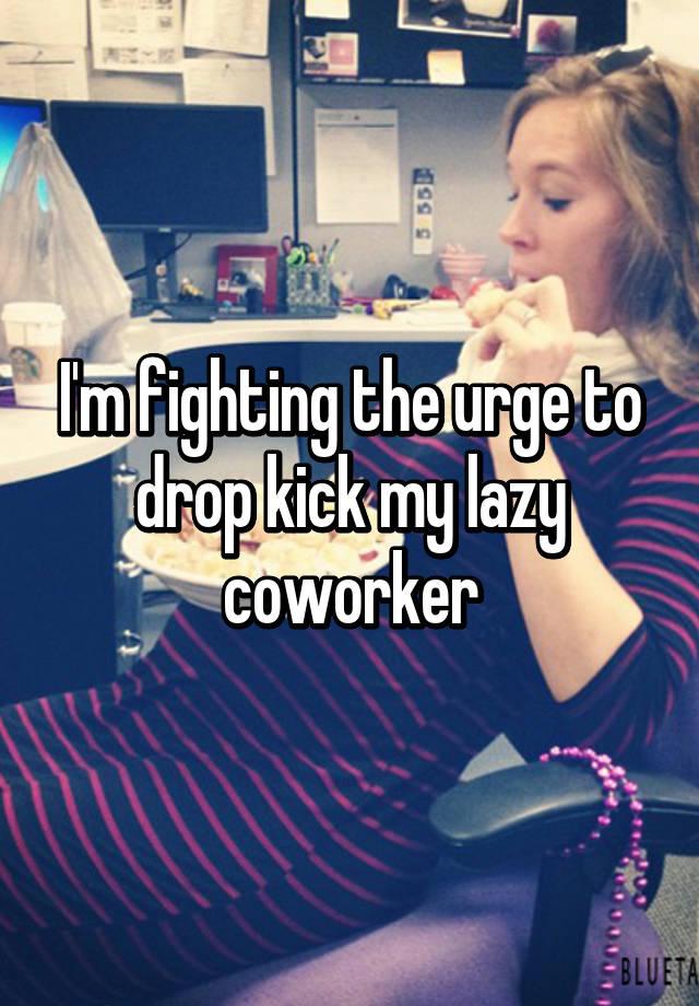 I'm fighting the urge to drop kick my lazy coworker