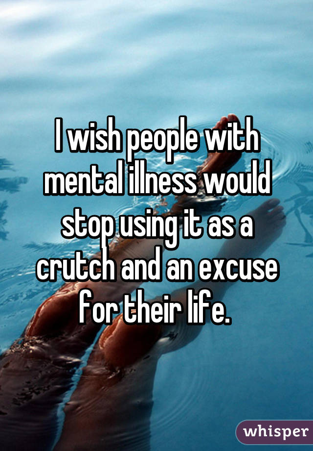 I wish people with mental illness would stop using it as a crutch