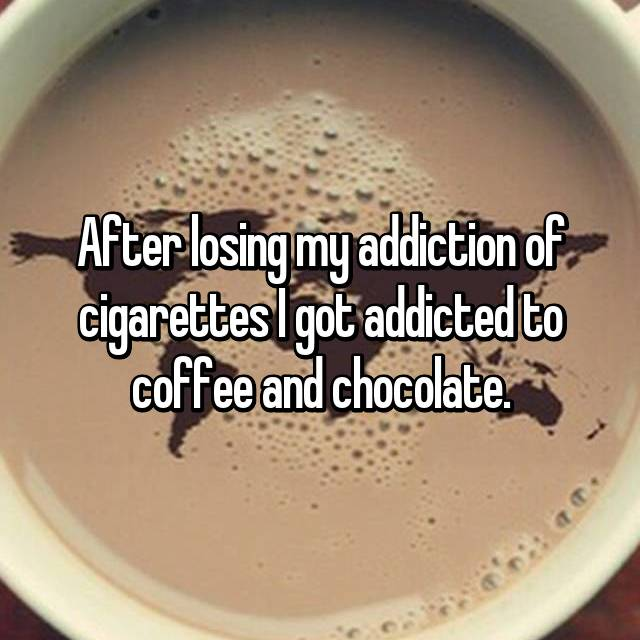 After losing my addiction of cigarettes I got addicted to coffee and chocolate.
