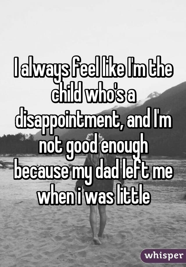 I always feel like I'm the child who's a disappointment, and