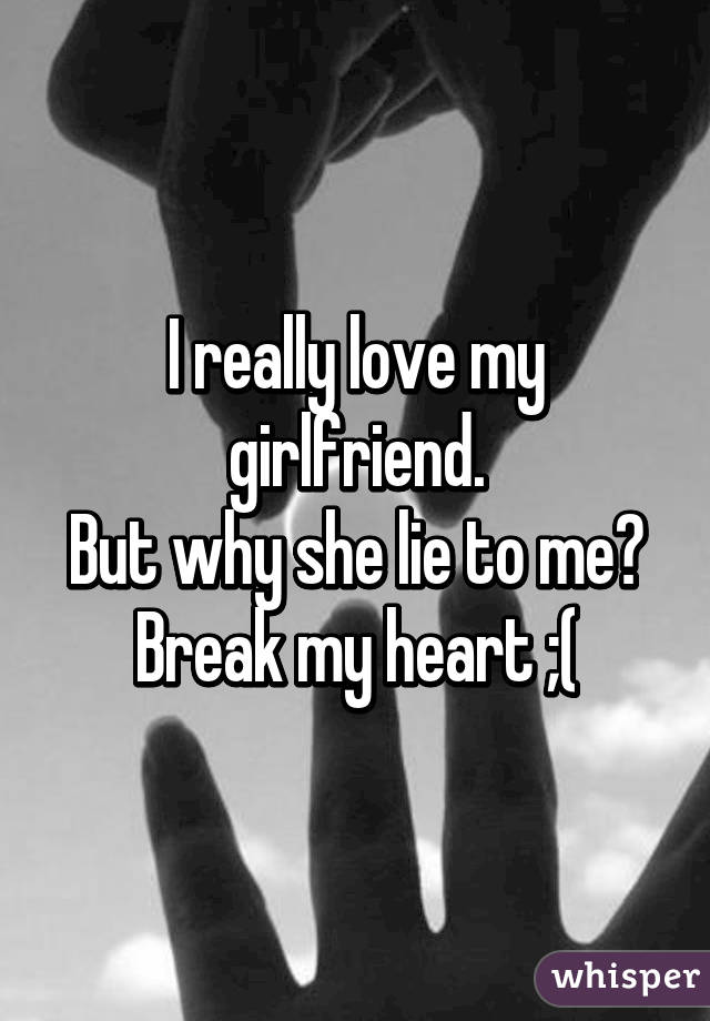 I really love my girlfriend  But why she lie to me? Break my heart