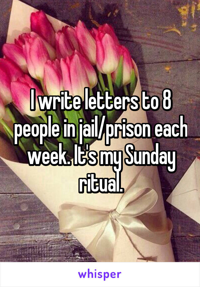 I write letters to 8 people in jail/prison each week. It's my Sunday ritual.