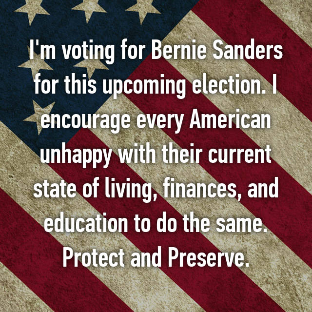 I'm voting for Bernie Sanders for this upcoming election. I encourage every American unhappy with their current state of living, finances, and education to do the same. Protect and Preserve.