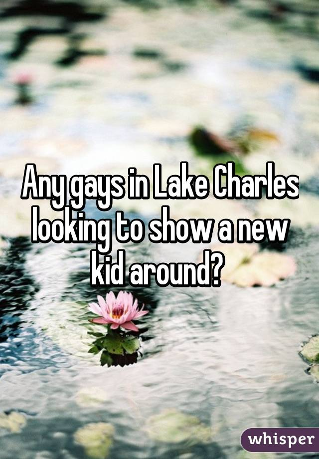 Any gays in Lake Charles looking to show a new kid around?